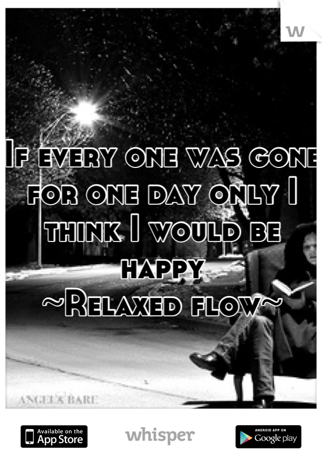 If every one was gone for one day only I  think I would be happy  ~Relaxed flow~