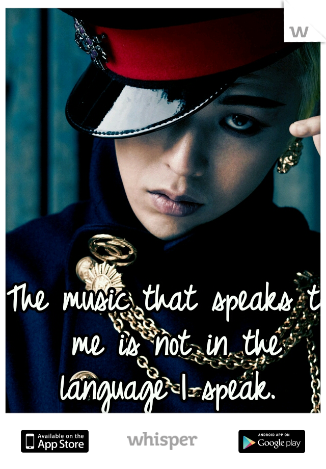 The music that speaks to me is not in the language I speak.  LOVE KPOP!