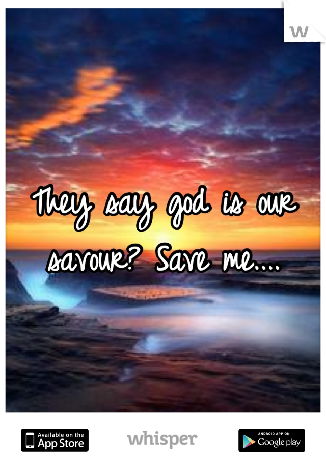 They say god is our savour? Save me....