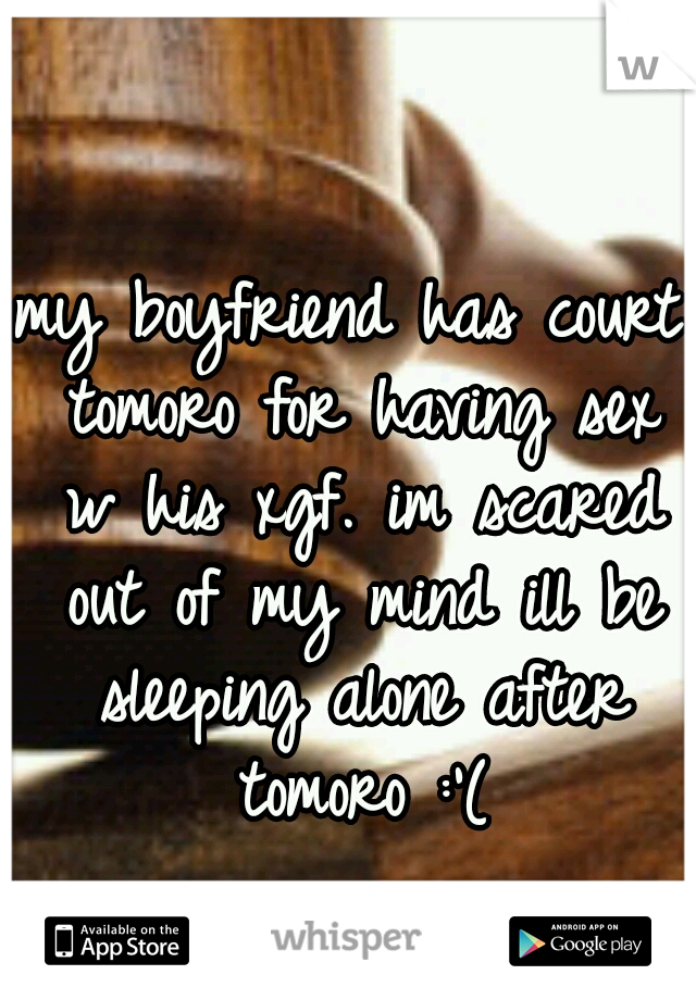 my boyfriend has court tomoro for having sex w his xgf. im scared out of my mind ill be sleeping alone after tomoro :'(