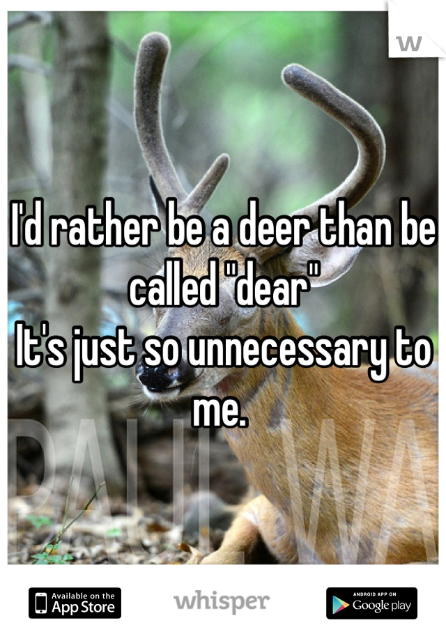 """I'd rather be a deer than be called """"dear""""  It's just so unnecessary to me."""