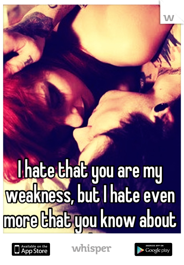 I hate that you are my weakness, but I hate even more that you know about it and abuse it.