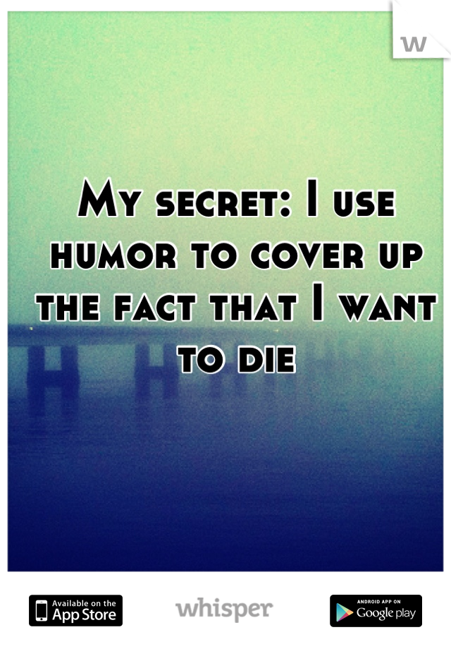My secret: I use humor to cover up the fact that I want to die
