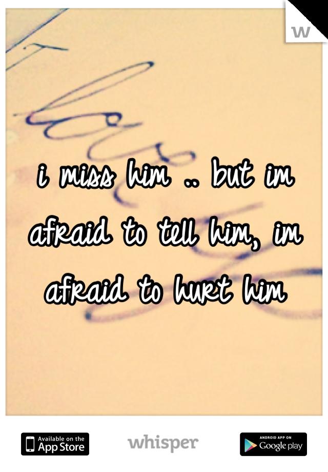 i miss him .. but im afraid to tell him, im afraid to hurt him