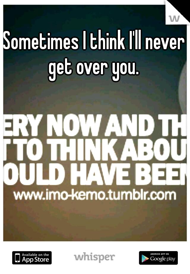 Sometimes I think I'll never get over you.