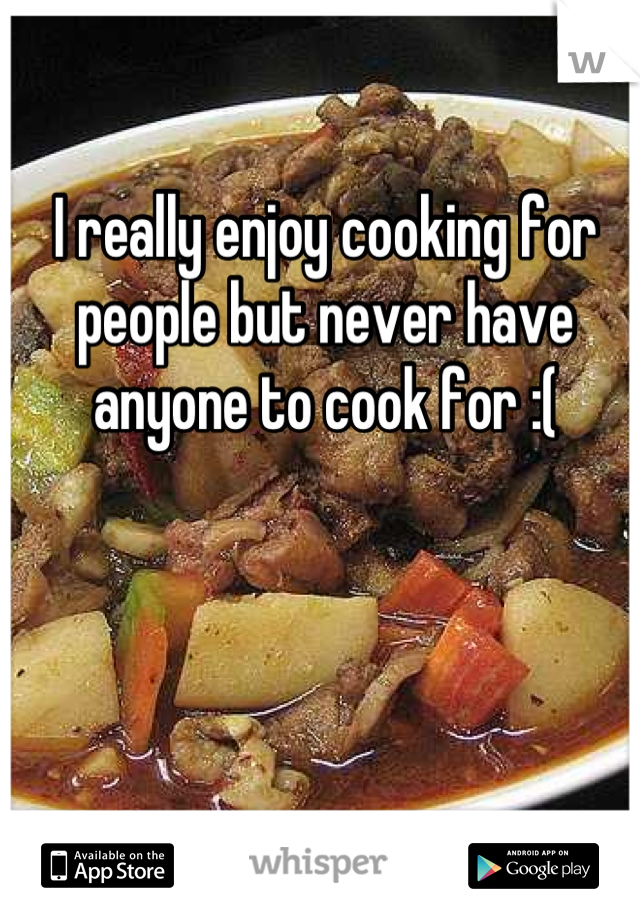 I really enjoy cooking for people but never have anyone to cook for :(