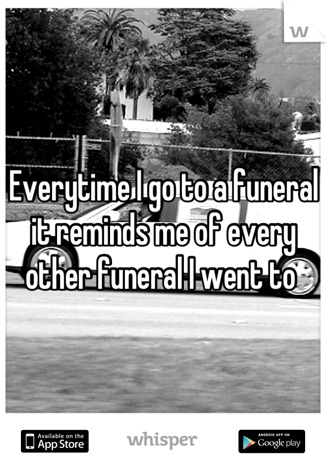 Everytime I go to a funeral it reminds me of every other funeral I went to