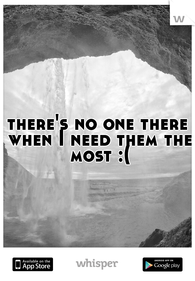 there's no one there when I need them the most :(