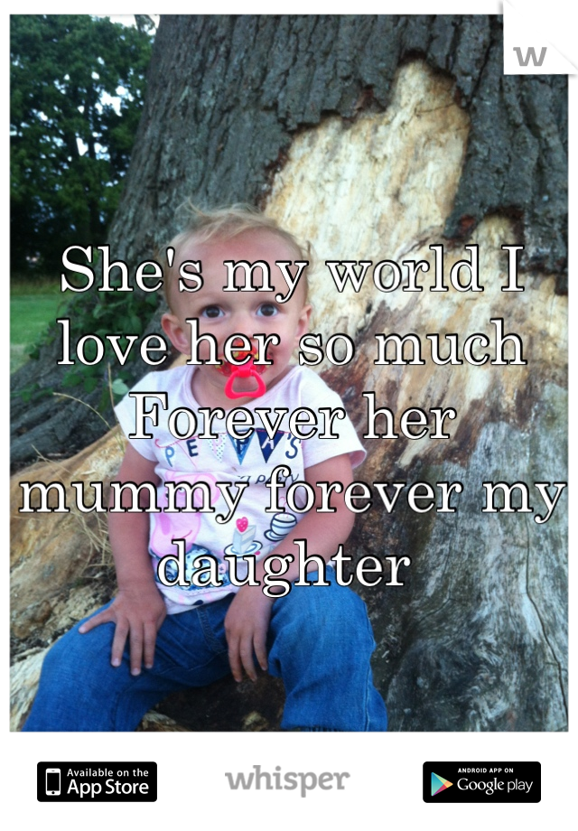 She's my world I love her so much Forever her mummy forever my daughter