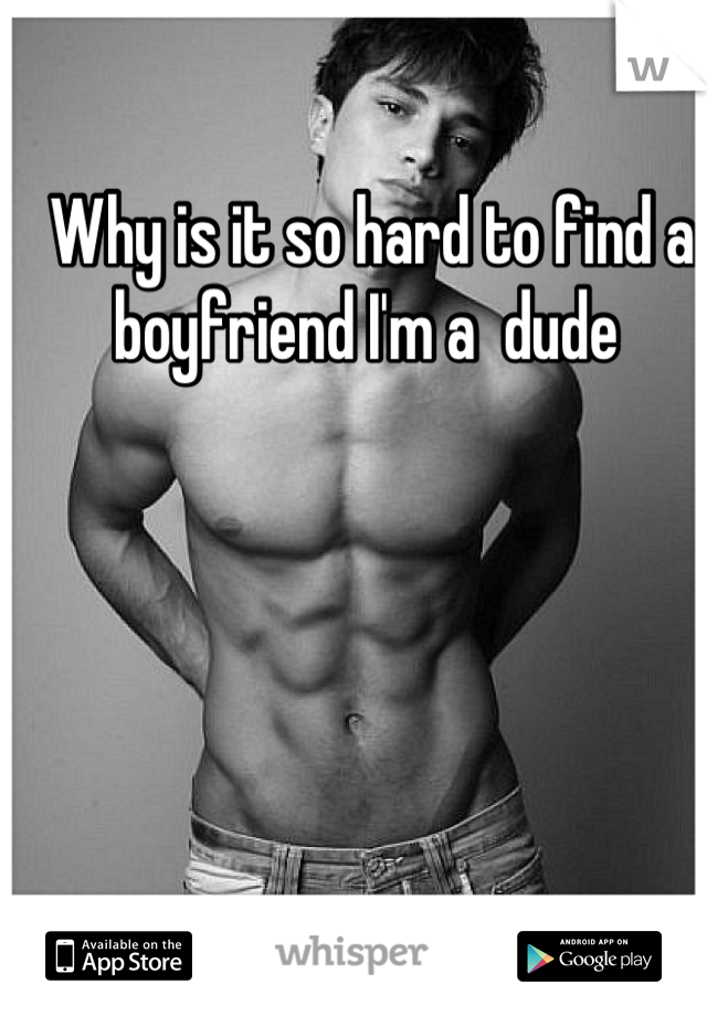Why is it so hard to find a  boyfriend I'm a  dude