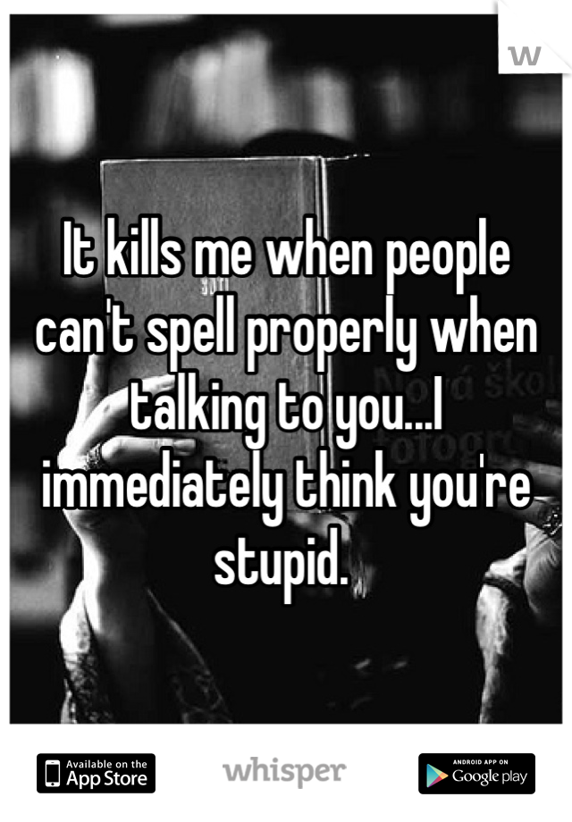 It kills me when people can't spell properly when talking to you...I immediately think you're stupid.