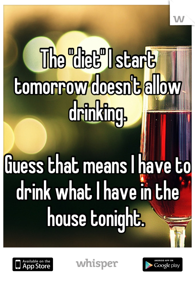 """The """"diet"""" I start tomorrow doesn't allow drinking.   Guess that means I have to drink what I have in the house tonight."""