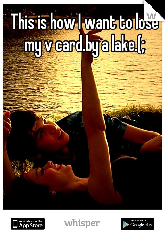 This is how I want to lose my v card.by a lake.(;