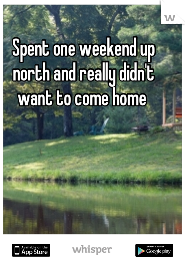 Spent one weekend up north and really didn't want to come home