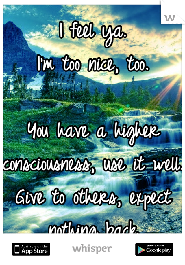 I feel ya.  I'm too nice, too.   You have a higher consciousness, use it well. Give to others, expect nothing back