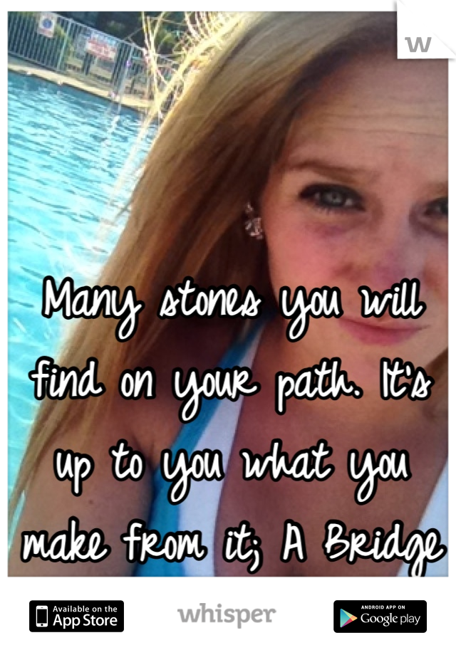 Many stones you will find on your path. It's up to you what you make from it; A Bridge or a Wall.