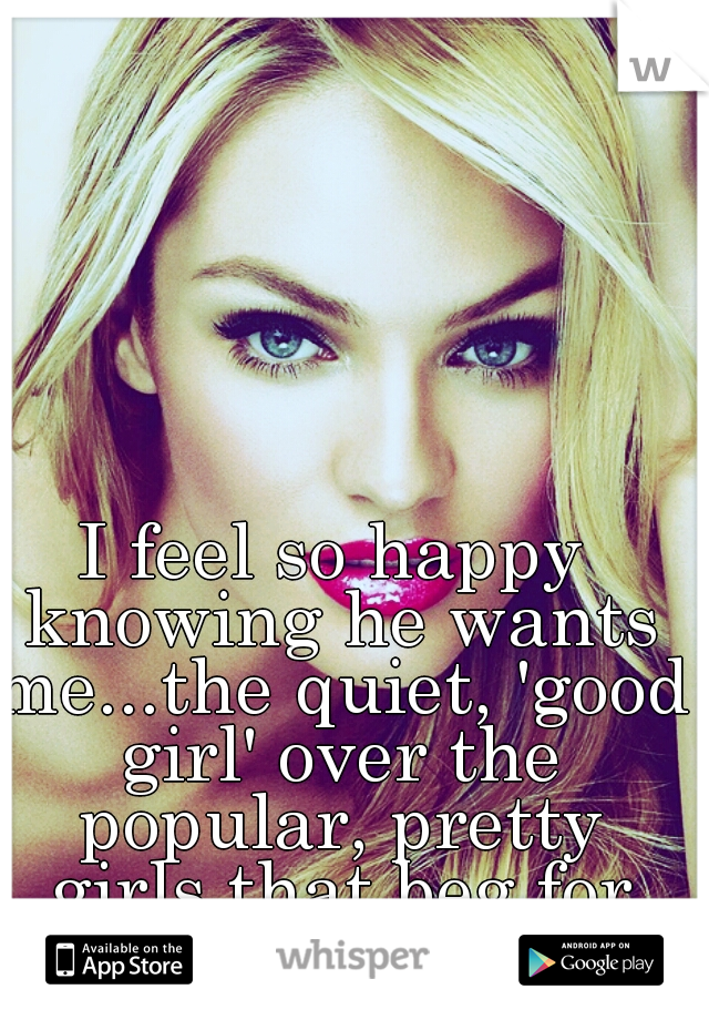 I feel so happy knowing he wants me...the quiet, 'good girl' over the popular, pretty girls that beg for his attention.