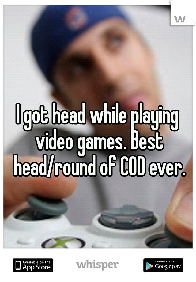 I got head while playing video games. Best head/round of COD ever.