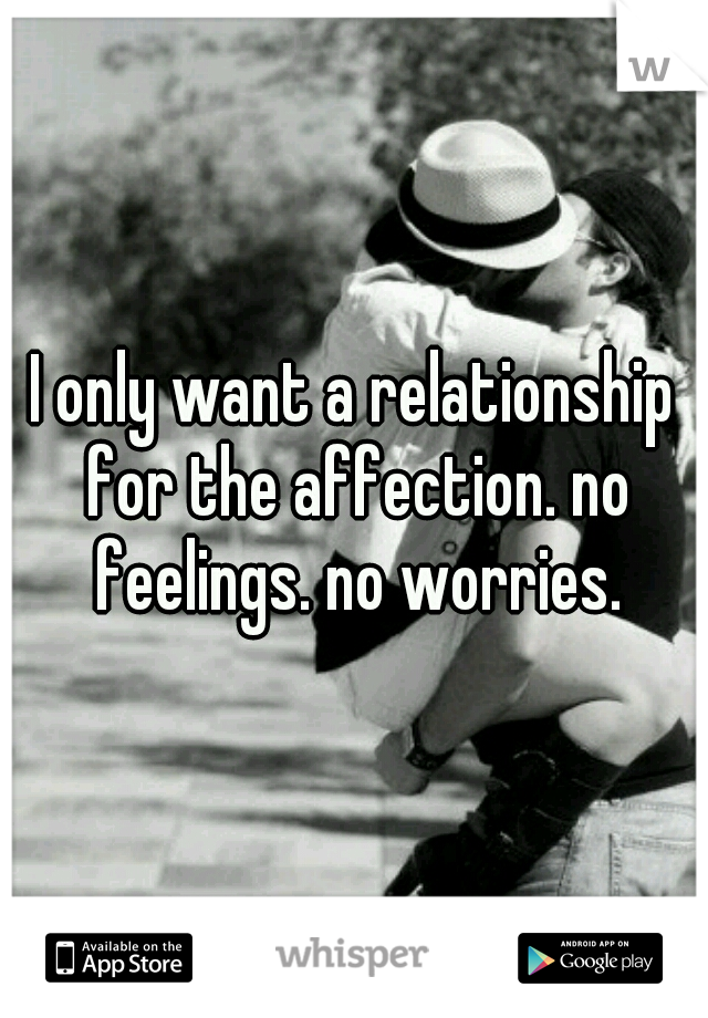 I only want a relationship for the affection. no feelings. no worries.
