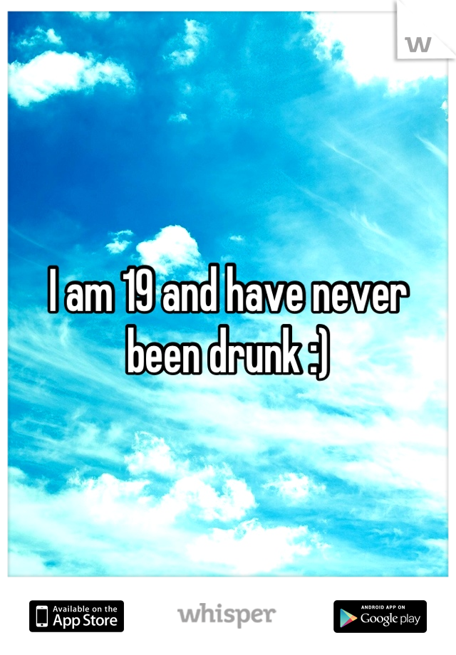 I am 19 and have never been drunk :)