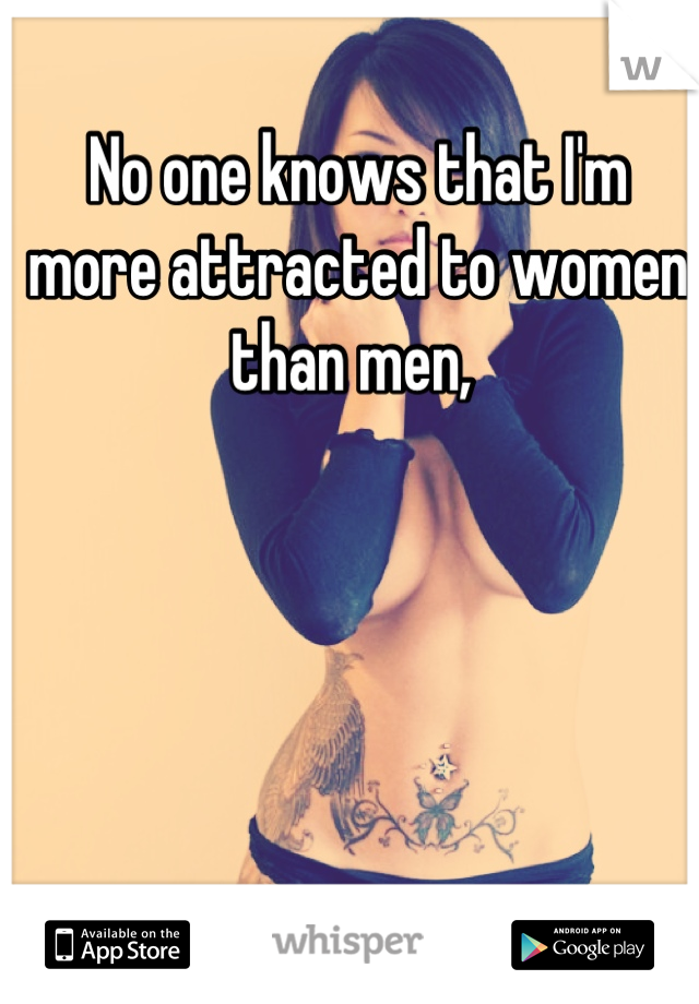 No one knows that I'm more attracted to women than men,
