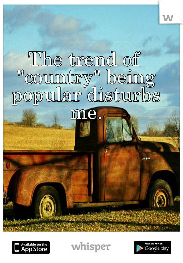 """The trend of """"country"""" being popular disturbs me."""