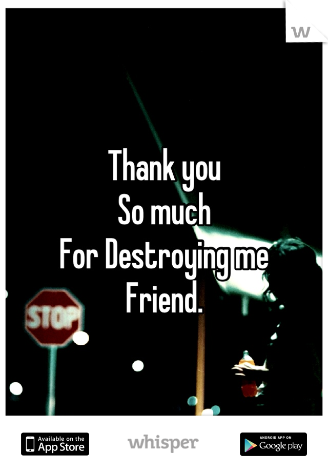 Thank you So much For Destroying me Friend.