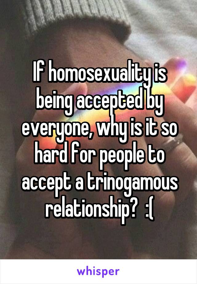 If homosexuality is being accepted by everyone, why is it so hard for people to accept a trinogamous relationship?  :(
