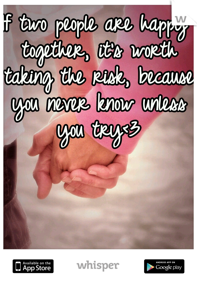 If two people are happy together, it's worth taking the risk, because you never know unless you try<3