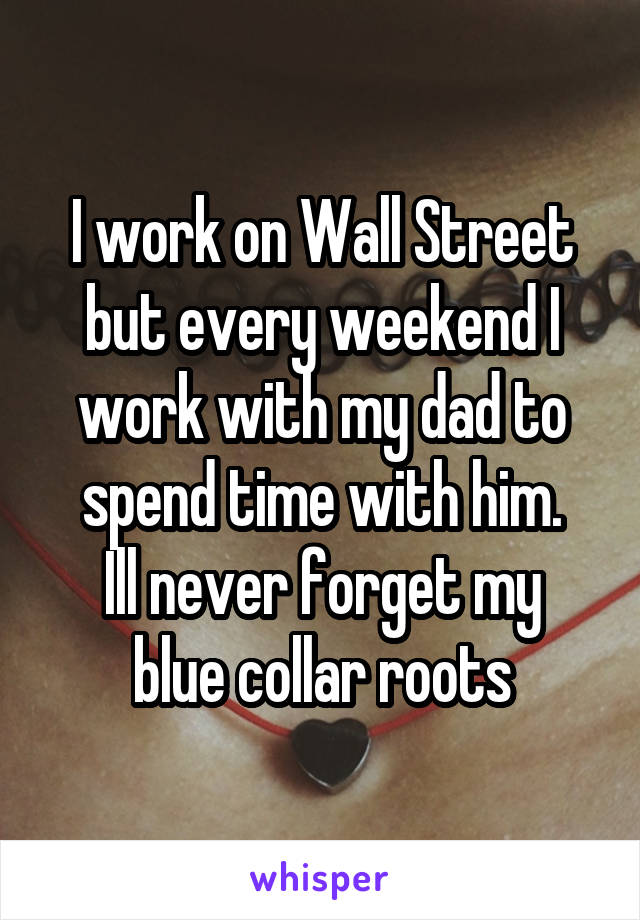 I work on Wall Street but every weekend I work with my dad to spend time with him. Ill never forget my blue collar roots