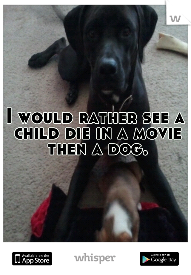 I would rather see a child die in a movie then a dog.