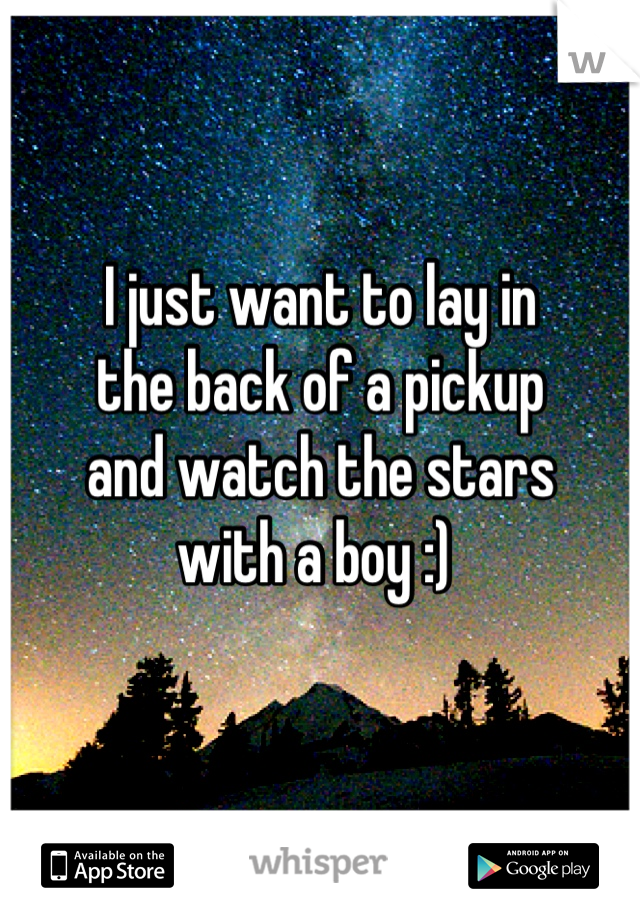 I just want to lay in the back of a pickup  and watch the stars with a boy :)