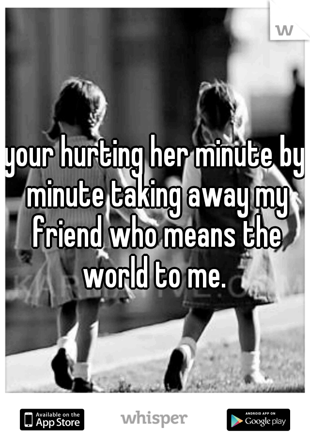 your hurting her minute by minute taking away my friend who means the world to me.