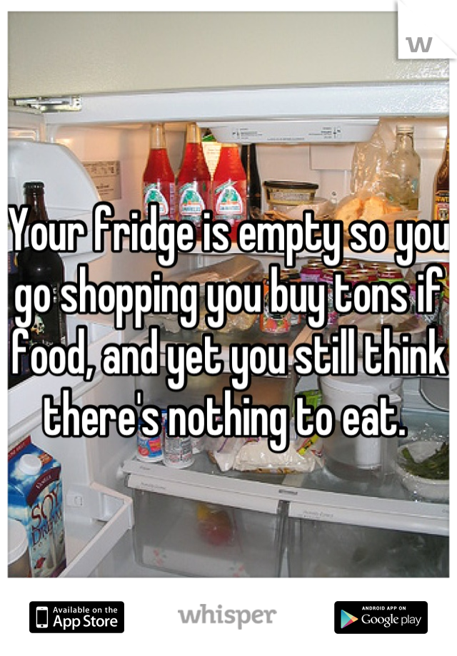 Your fridge is empty so you go shopping you buy tons if food, and yet you still think there's nothing to eat.