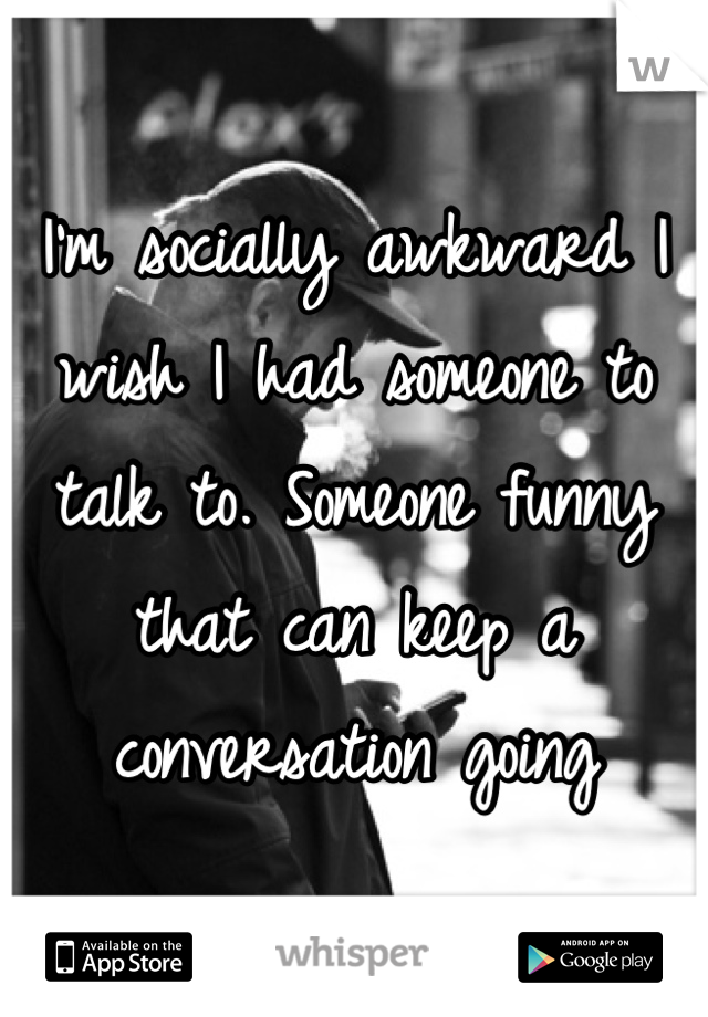 I'm socially awkward I wish I had someone to talk to. Someone funny that can keep a conversation going