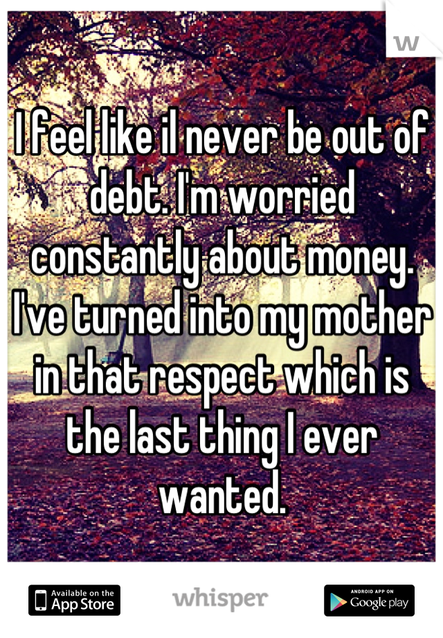 I feel like il never be out of debt. I'm worried constantly about money. I've turned into my mother in that respect which is the last thing I ever wanted.