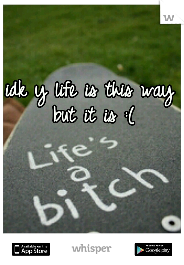 idk y life is this way but it is :(