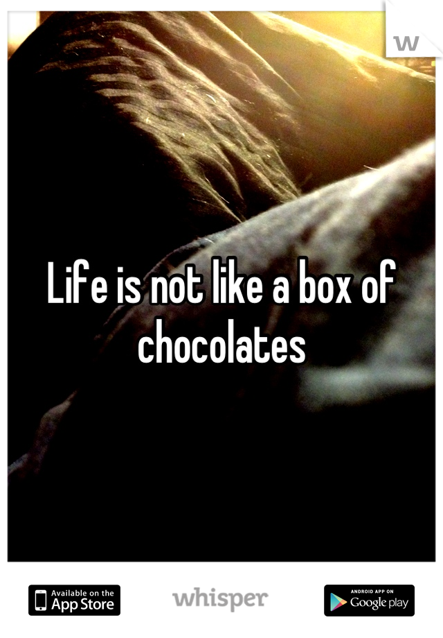 Life is not like a box of chocolates