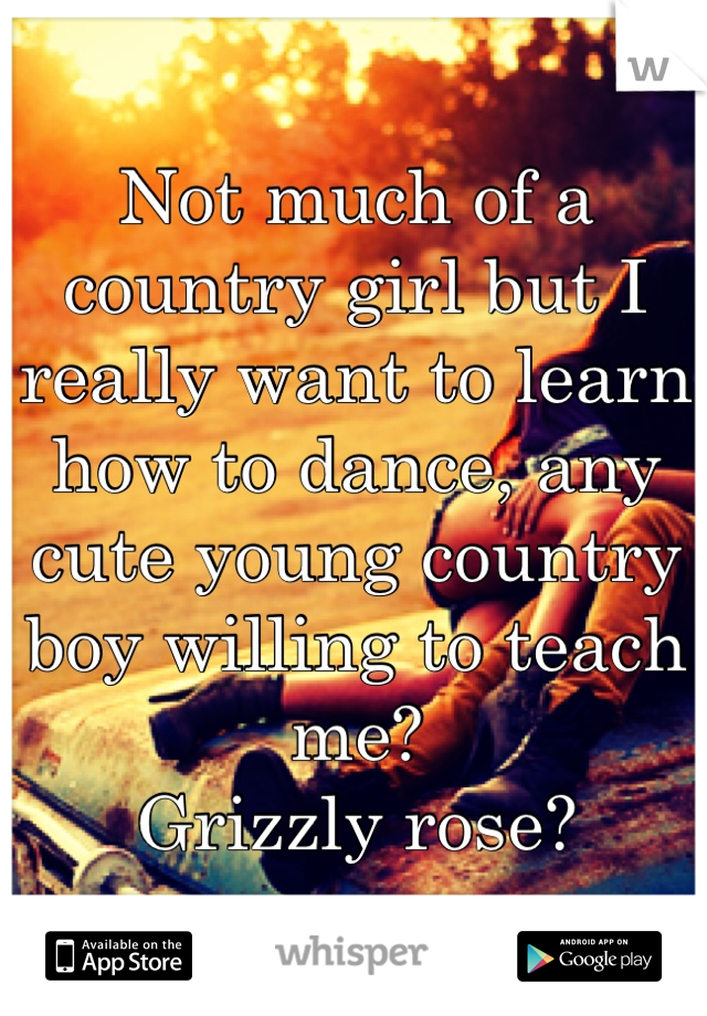 Not much of a country girl but I really want to learn how to dance, any cute young country boy willing to teach me?  Grizzly rose?