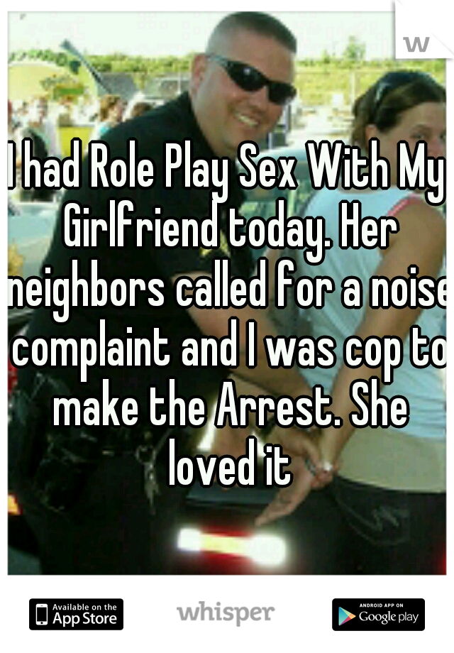 I had Role Play Sex With My Girlfriend today. Her neighbors called for a noise complaint and I was cop to make the Arrest. She loved it