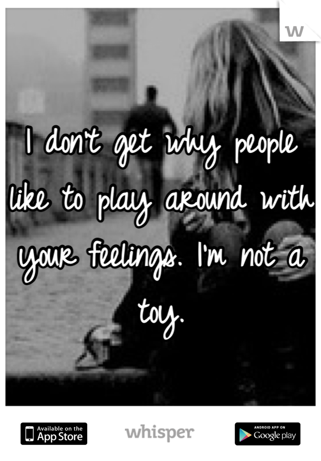 I don't get why people like to play around with your feelings. I'm not a toy.