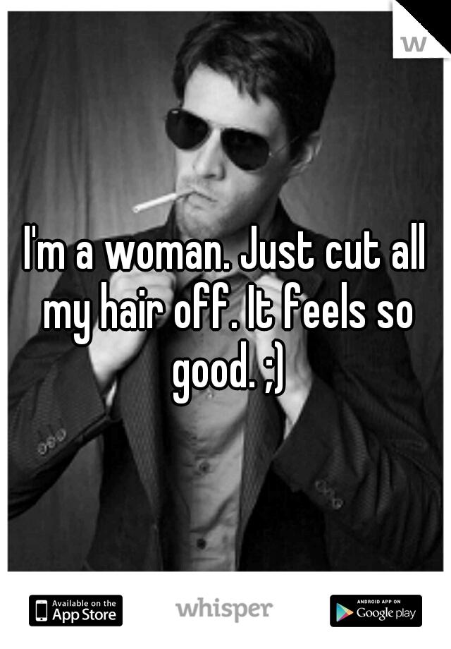 I'm a woman. Just cut all my hair off. It feels so good. ;)