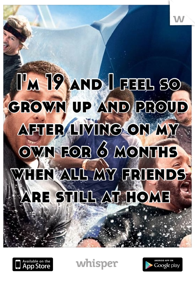 I'm 19 and I feel so grown up and proud after living on my own for 6 months when all my friends are still at home