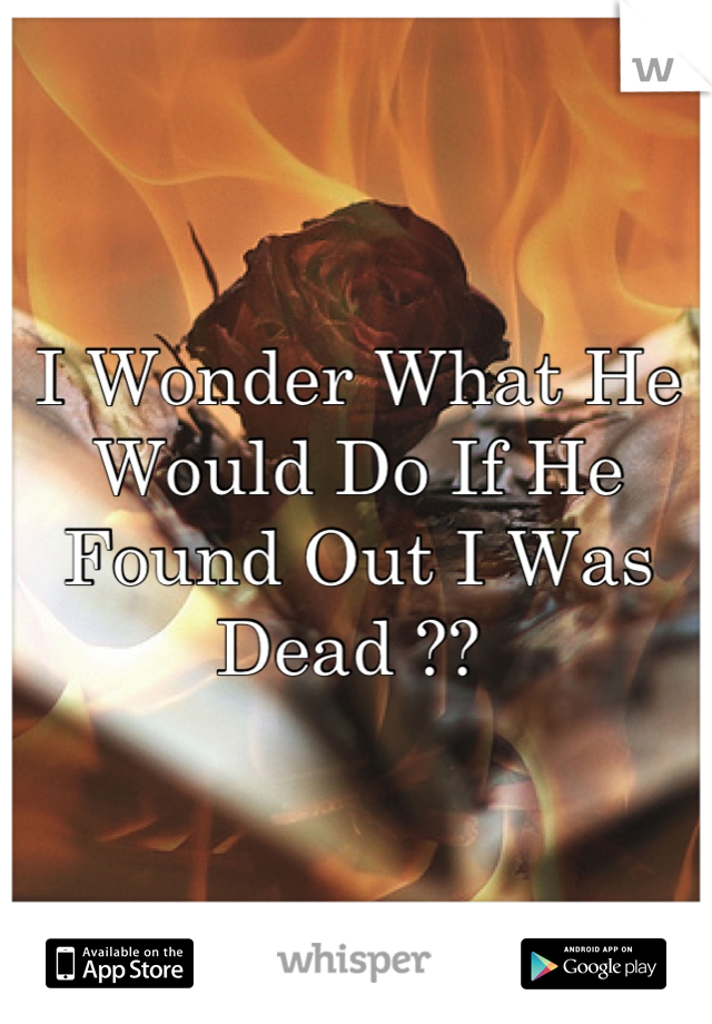 I Wonder What He Would Do If He Found Out I Was Dead ??