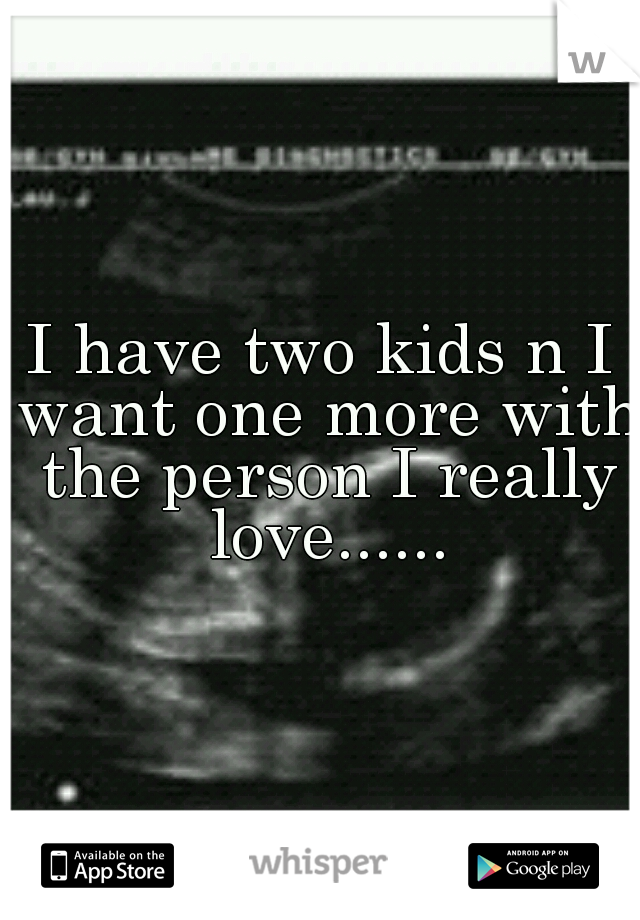 I have two kids n I want one more with the person I really love......
