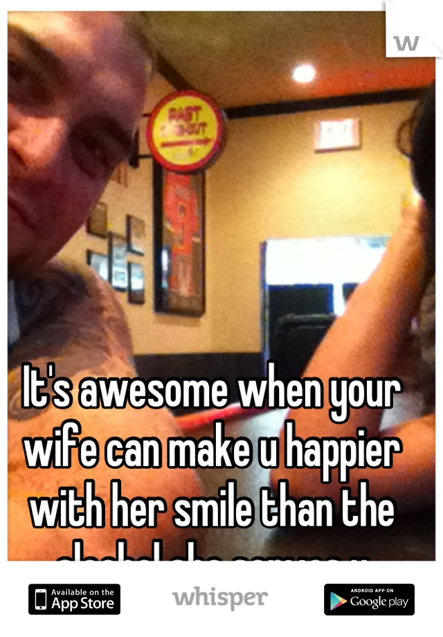 It's awesome when your wife can make u happier with her smile than the alcohol she serves u