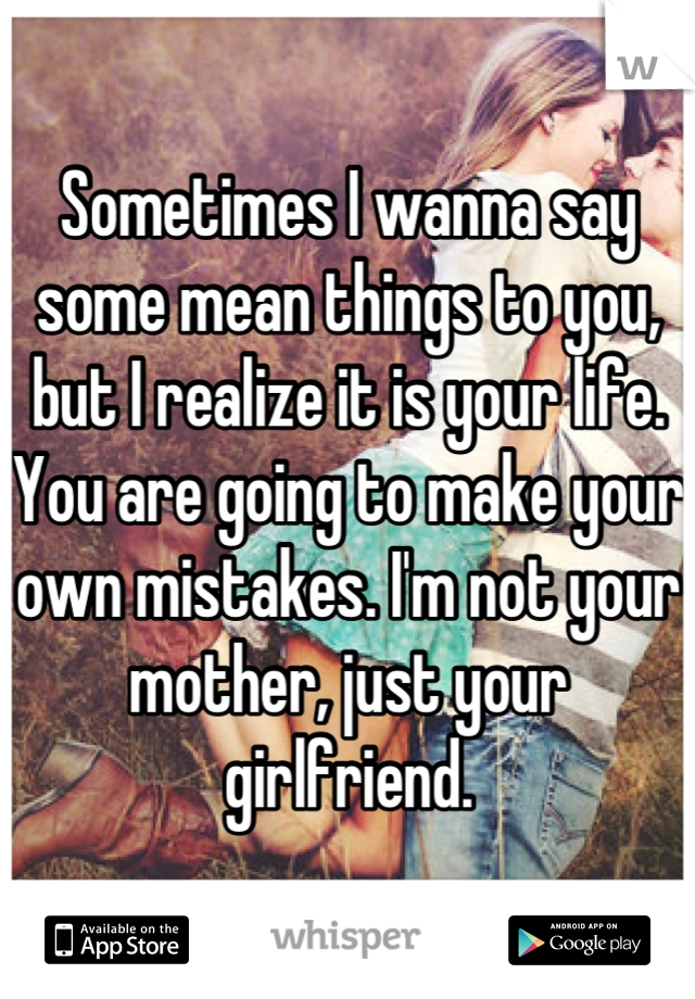 Sometimes I wanna say some mean things to you, but I realize it is your life. You are going to make your own mistakes. I'm not your mother, just your girlfriend.