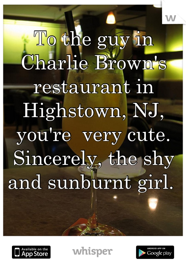To the guy in Charlie Brown's restaurant in Highstown, NJ,  you're  very cute. Sincerely, the shy and sunburnt girl.