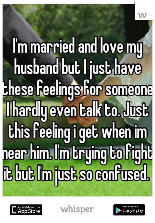 I'm married and love my husband but I just have these feelings for someone I hardly even talk to. Just this feeling i get when im near him. I'm trying to fight it but I'm just so confused.