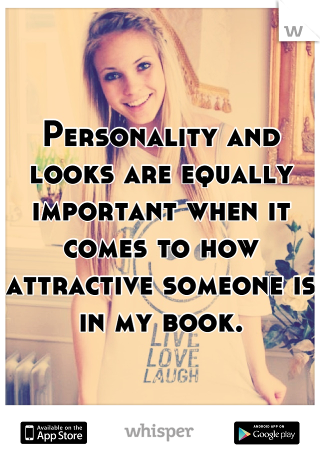 Personality and looks are equally important when it comes to how attractive someone is in my book.